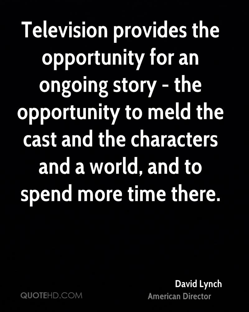 Television provides the opportunity for an ongoing story - the opportunity to meld the cast and the characters and a world, and to spend more time there.