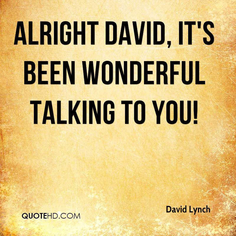 Alright David, it's been wonderful talking to you!