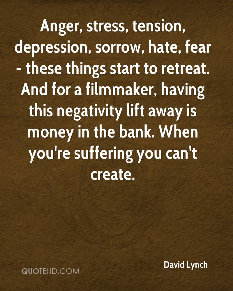 Anger, stress, tension, depression, sorrow, hate, fear - these things start to retreat. And for a filmmaker, having this negativity lift away is money in the bank. When you're suffering you can't create.
