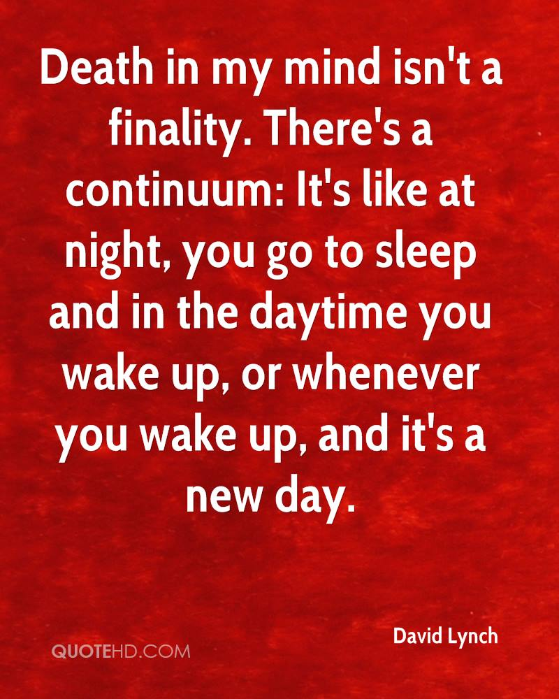 Death in my mind isn't a finality. There's a continuum: It's like at night, you go to sleep and in the daytime you wake up, or whenever you wake up, and it's a new day.