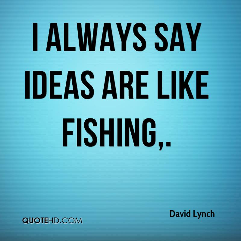 I always say ideas are like fishing.