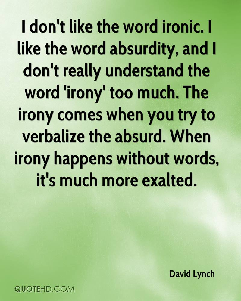 I don't like the word ironic. I like the word absurdity, and I don't really understand the word 'irony' too much. The irony comes when you try to verbalize the absurd. When irony happens without words, it's much more exalted.