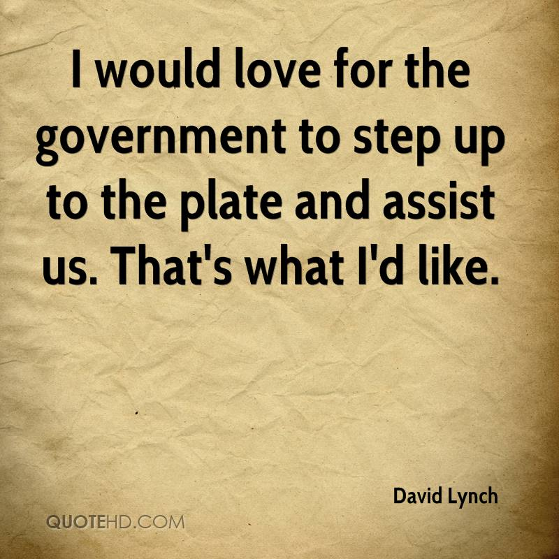 I would love for the government to step up to the plate and assist us. That's what I'd like.