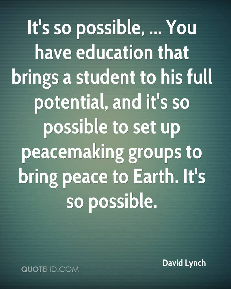 It's so possible, ... You have education that brings a student to his full potential, and it's so possible to set up peacemaking groups to bring peace to Earth. It's so possible.