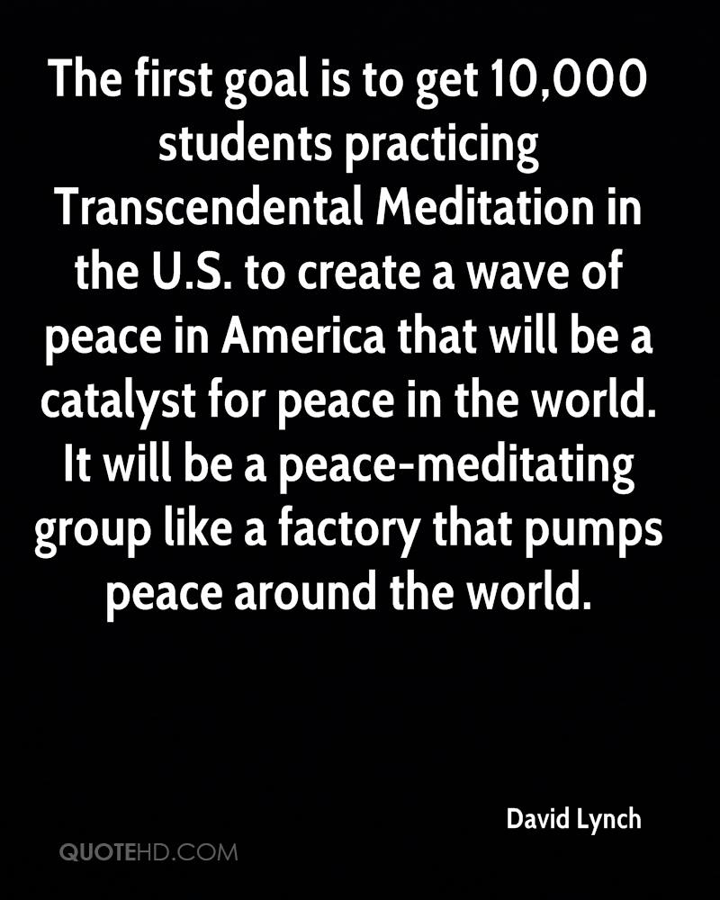 The first goal is to get 10,000 students practicing Transcendental Meditation in the U.S. to create a wave of peace in America that will be a catalyst for peace in the world. It will be a peace-meditating group like a factory that pumps peace around the world.