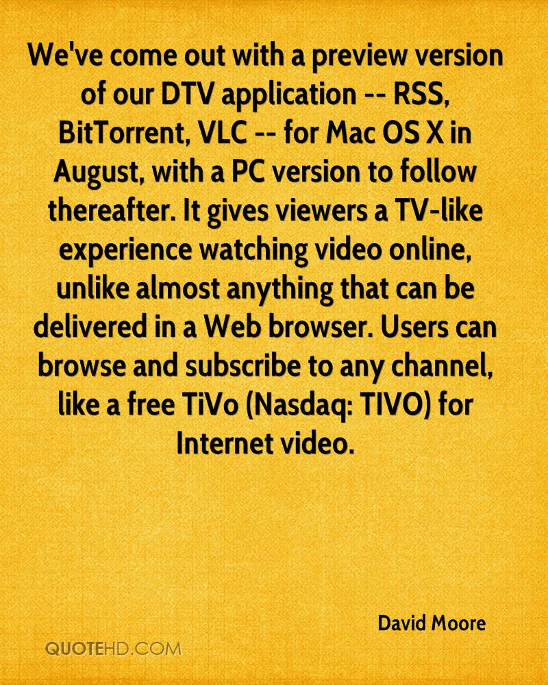 We've come out with a preview version of our DTV application -- RSS, BitTorrent, VLC -- for Mac OS X in August, with a PC version to follow thereafter. It gives viewers a TV-like experience watching video online, unlike almost anything that can be delivered in a Web browser. Users can browse and subscribe to any channel, like a free TiVo (Nasdaq: TIVO) for Internet video.