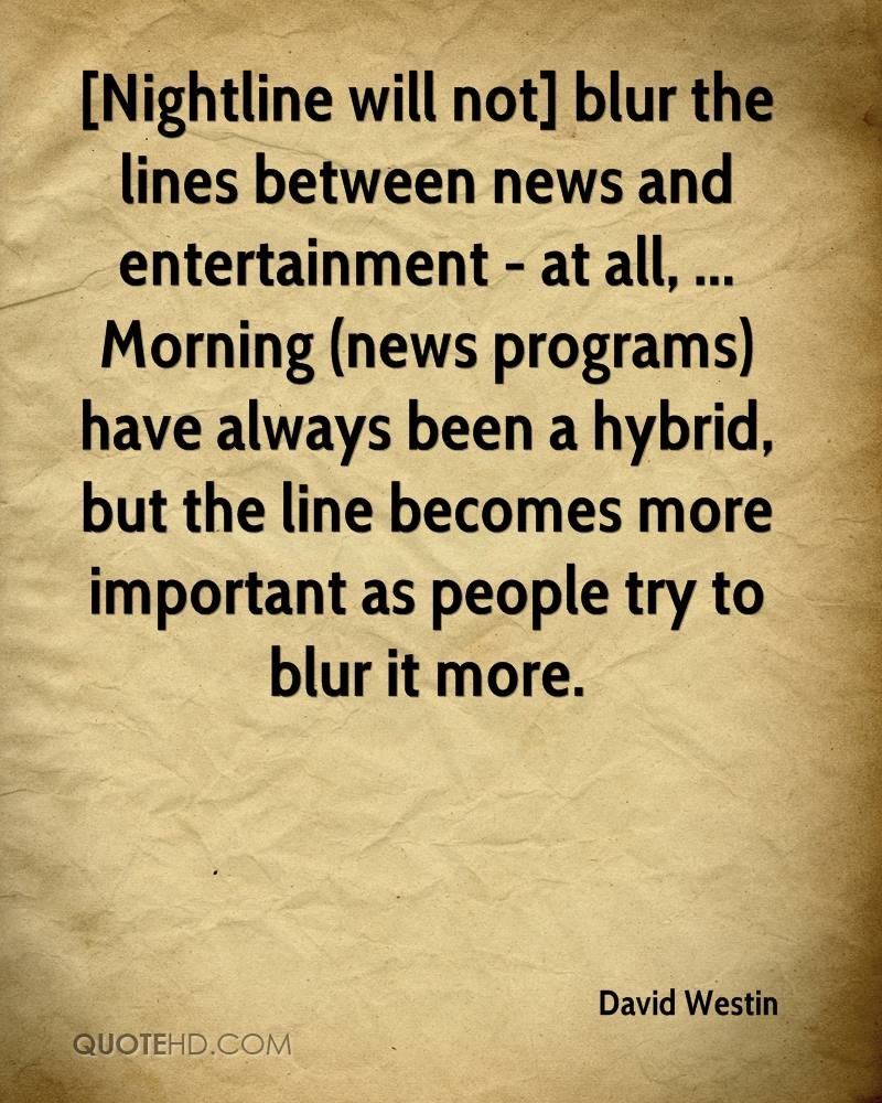 [Nightline will not] blur the lines between news and entertainment - at all, ... Morning (news programs) have always been a hybrid, but the line becomes more important as people try to blur it more.
