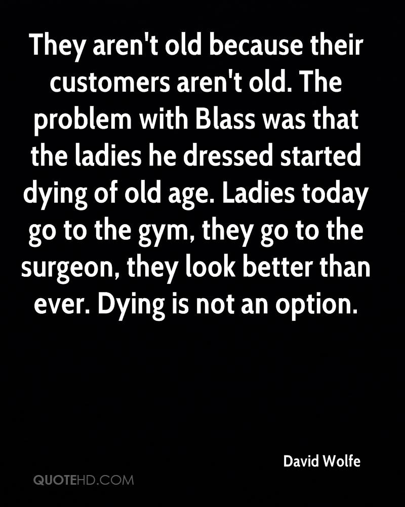 They aren't old because their customers aren't old. The problem with Blass was that the ladies he dressed started dying of old age. Ladies today go to the gym, they go to the surgeon, they look better than ever. Dying is not an option.