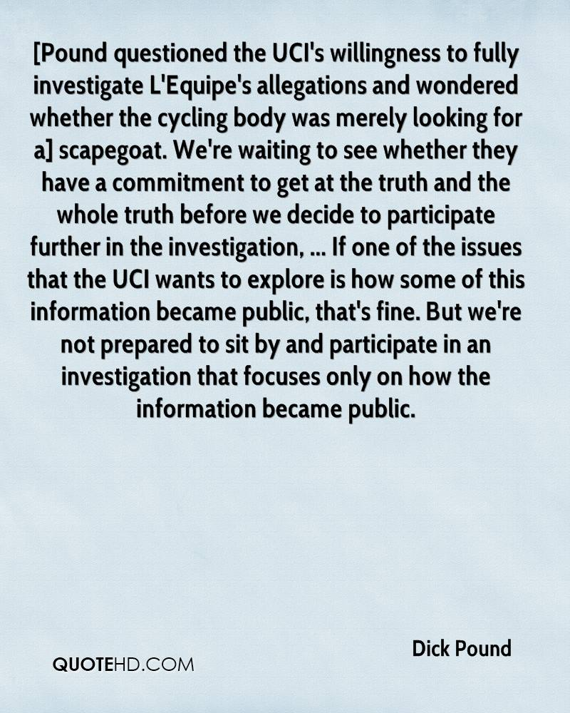 [Pound questioned the UCI's willingness to fully investigate L'Equipe's allegations and wondered whether the cycling body was merely looking for a] scapegoat. We're waiting to see whether they have a commitment to get at the truth and the whole truth before we decide to participate further in the investigation, ... If one of the issues that the UCI wants to explore is how some of this information became public, that's fine. But we're not prepared to sit by and participate in an investigation that focuses only on how the information became public.