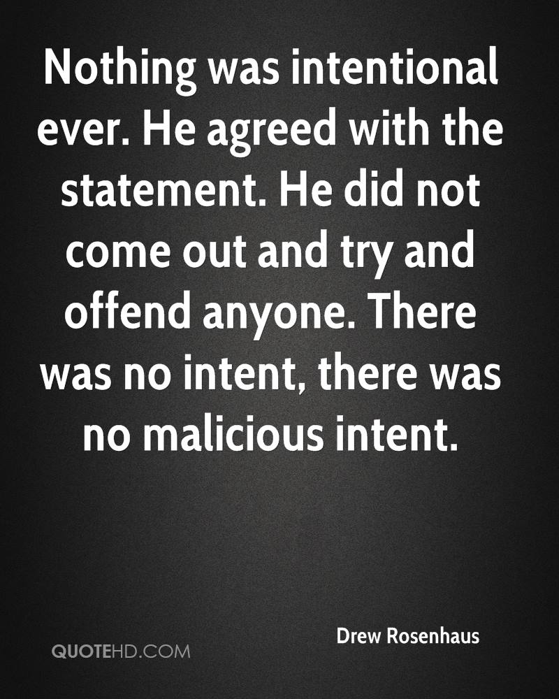 Nothing was intentional ever. He agreed with the statement. He did not come out and try and offend anyone. There was no intent, there was no malicious intent.