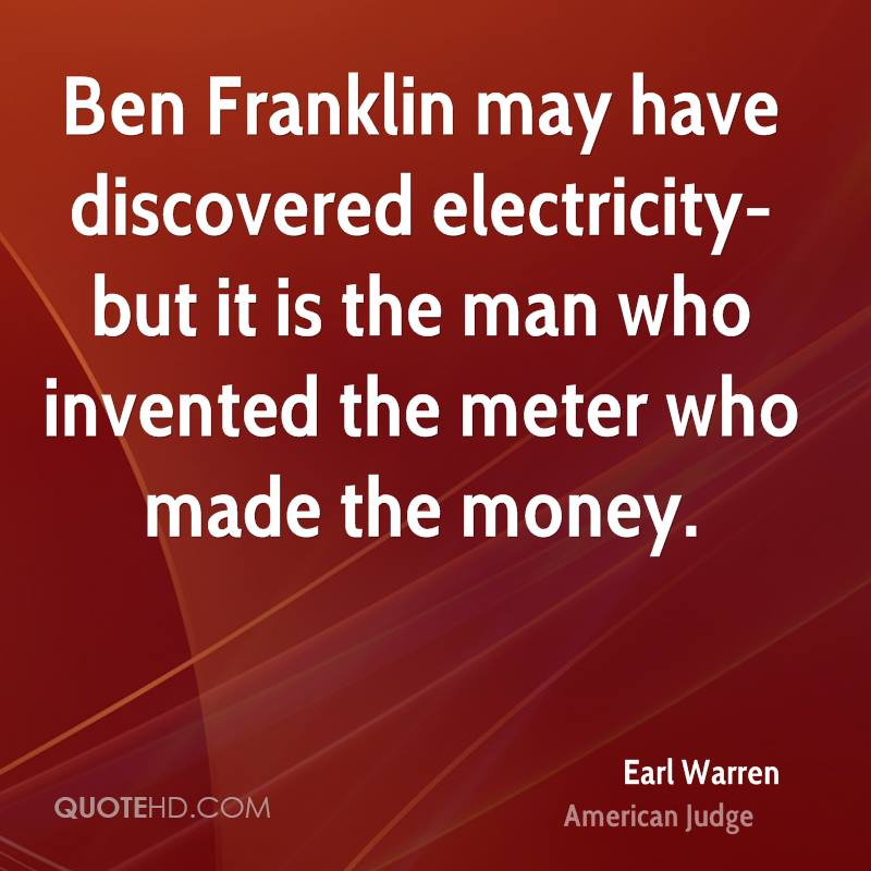 Ben Franklin may have discovered electricity- but it is the man who invented the meter who made the money.
