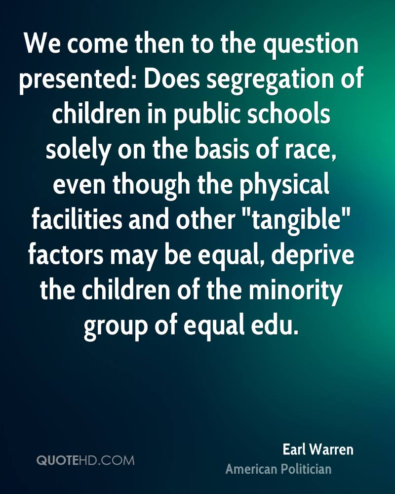 """We come then to the question presented: Does segregation of children in public schools solely on the basis of race, even though the physical facilities and other """"tangible"""" factors may be equal, deprive the children of the minority group of equal edu."""