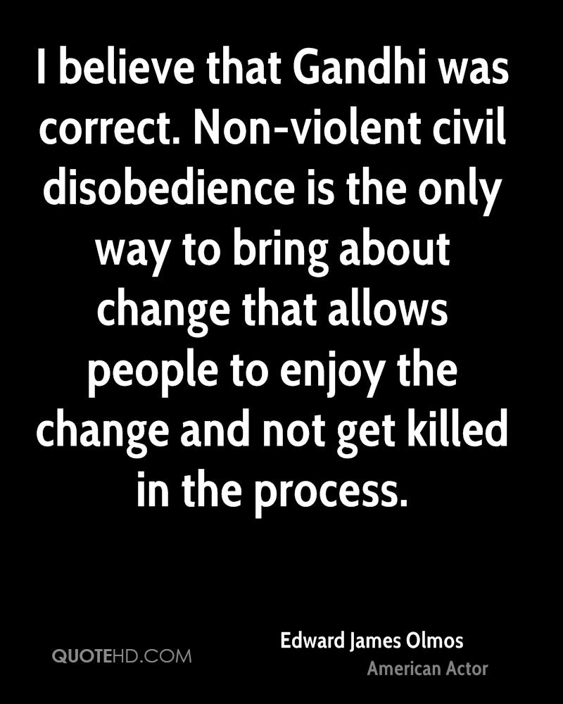 I believe that Gandhi was correct. Non-violent civil disobedience is the only way to bring about change that allows people to enjoy the change and not get killed in the process.
