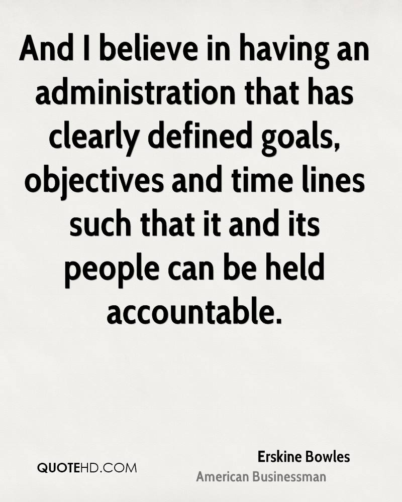 And I believe in having an administration that has clearly defined goals, objectives and time lines such that it and its people can be held accountable.