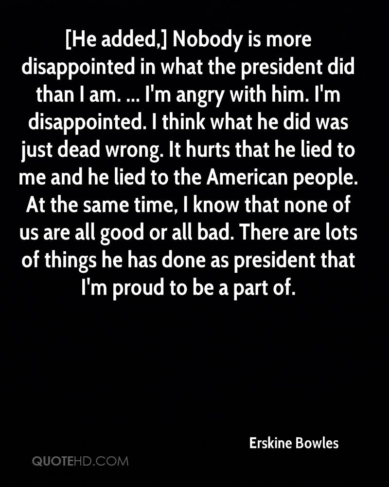 [He added,] Nobody is more disappointed in what the president did than I am. ... I'm angry with him. I'm disappointed. I think what he did was just dead wrong. It hurts that he lied to me and he lied to the American people. At the same time, I know that none of us are all good or all bad. There are lots of things he has done as president that I'm proud to be a part of.