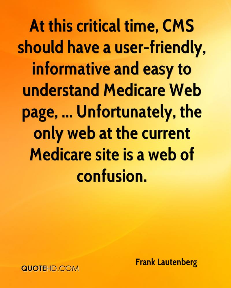 At this critical time, CMS should have a user-friendly, informative and easy to understand Medicare Web page, ... Unfortunately, the only web at the current Medicare site is a web of confusion.