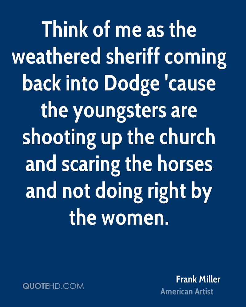 Think of me as the weathered sheriff coming back into Dodge 'cause the youngsters are shooting up the church and scaring the horses and not doing right by the women.