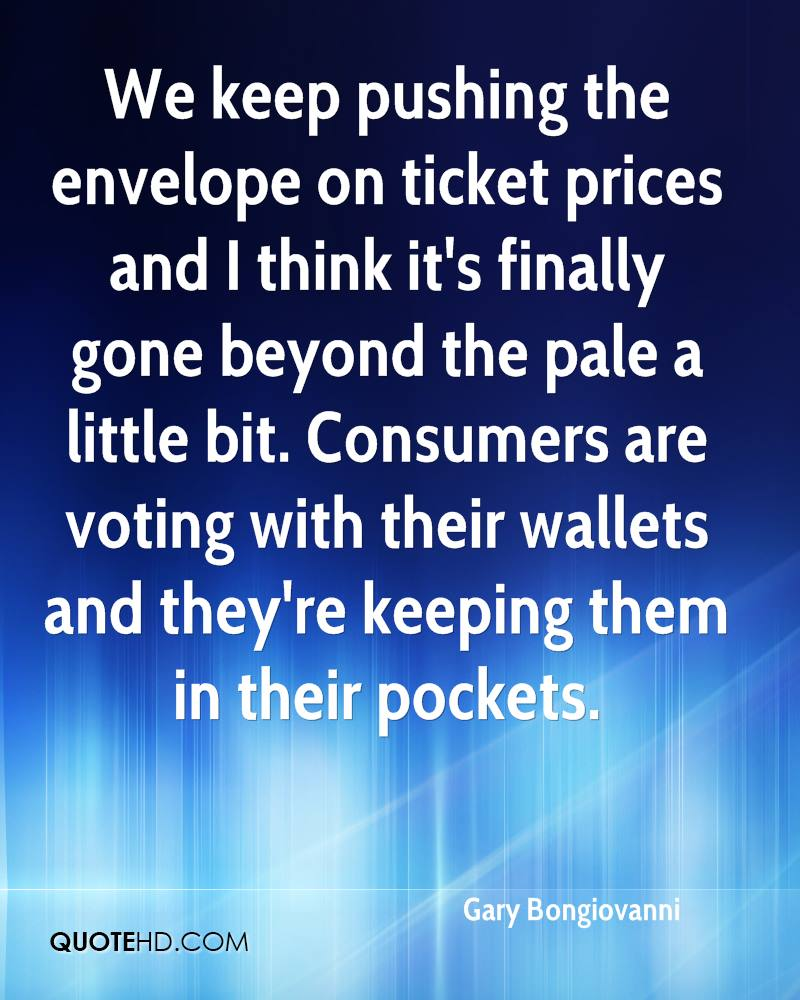 We keep pushing the envelope on ticket prices and I think it's finally gone beyond the pale a little bit. Consumers are voting with their wallets and they're keeping them in their pockets.