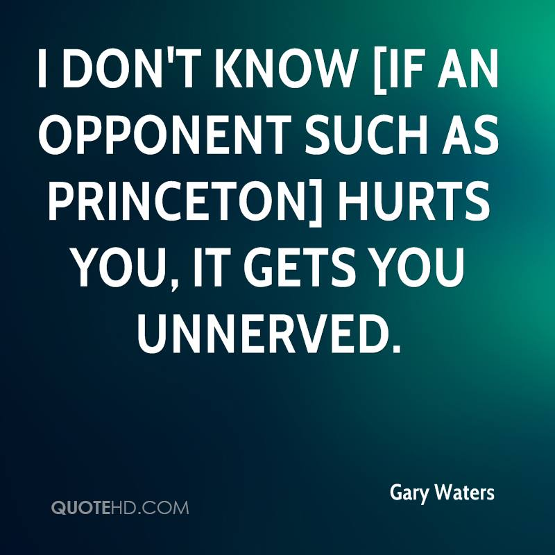 I don't know [if an opponent such as Princeton] hurts you, It gets you unnerved.