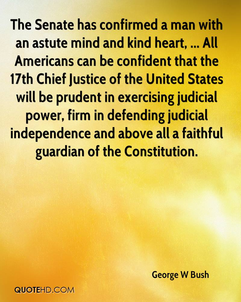 The Senate has confirmed a man with an astute mind and kind heart, ... All Americans can be confident that the 17th Chief Justice of the United States will be prudent in exercising judicial power, firm in defending judicial independence and above all a faithful guardian of the Constitution.
