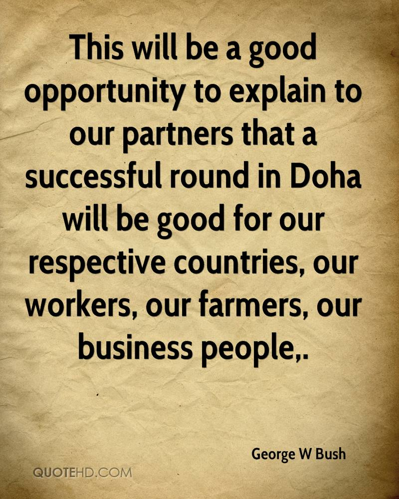 This will be a good opportunity to explain to our partners that a successful round in Doha will be good for our respective countries, our workers, our farmers, our business people.