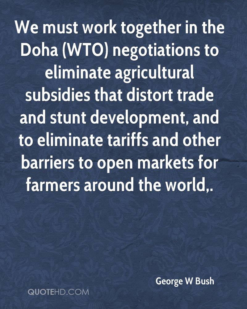 We must work together in the Doha (WTO) negotiations to eliminate agricultural subsidies that distort trade and stunt development, and to eliminate tariffs and other barriers to open markets for farmers around the world.