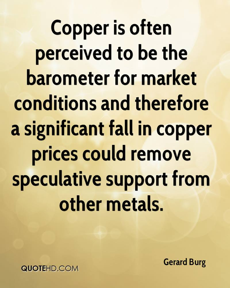 Copper is often perceived to be the barometer for market conditions and therefore a significant fall in copper prices could remove speculative support from other metals.