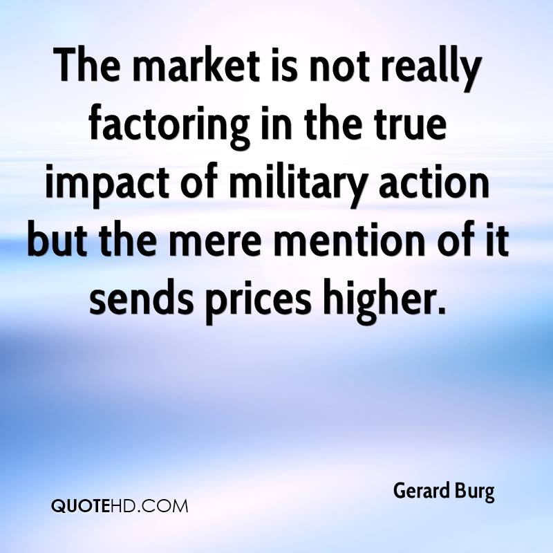 The market is not really factoring in the true impact of military action but the mere mention of it sends prices higher.