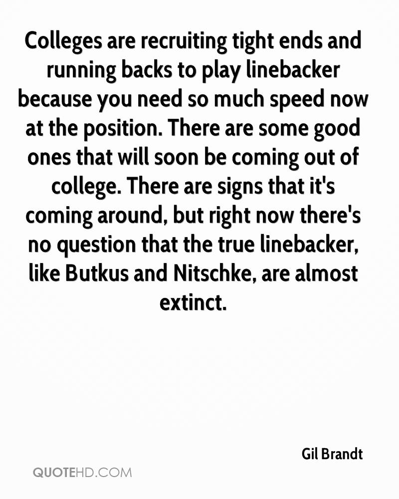Colleges are recruiting tight ends and running backs to play linebacker because you need so much speed now at the position. There are some good ones that will soon be coming out of college. There are signs that it's coming around, but right now there's no question that the true linebacker, like Butkus and Nitschke, are almost extinct.