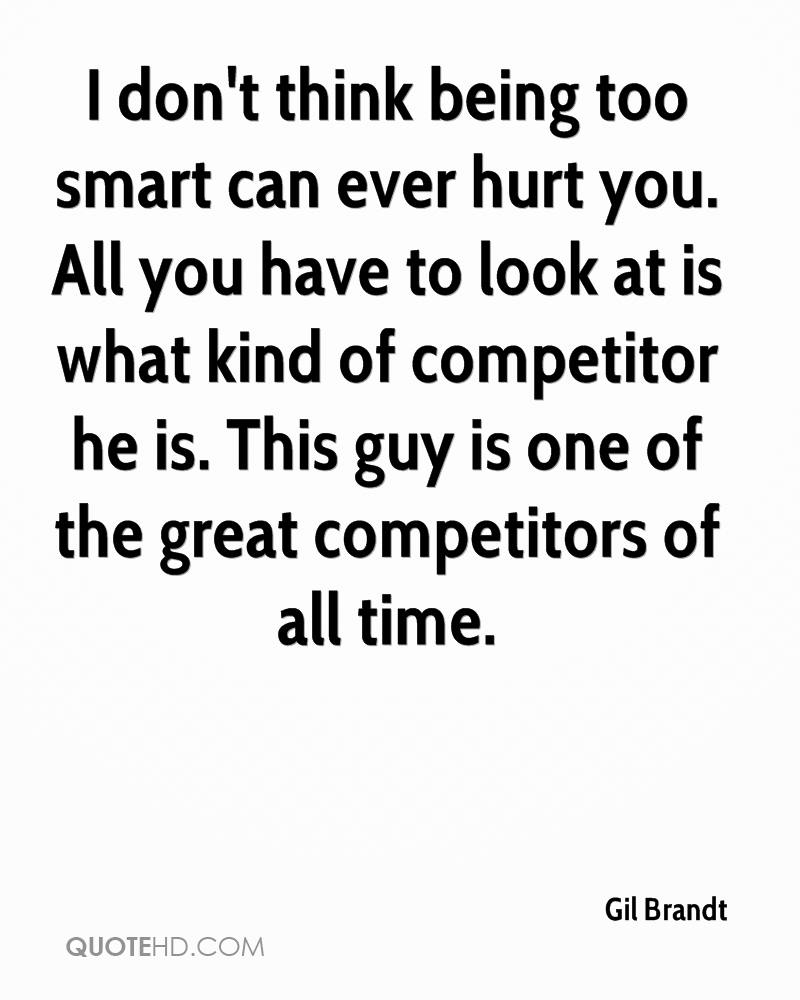 I don't think being too smart can ever hurt you. All you have to look at is what kind of competitor he is. This guy is one of the great competitors of all time.