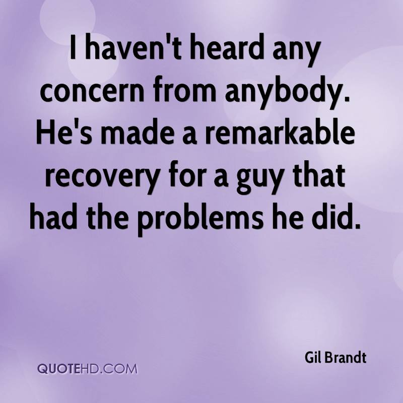 I haven't heard any concern from anybody. He's made a remarkable recovery for a guy that had the problems he did.