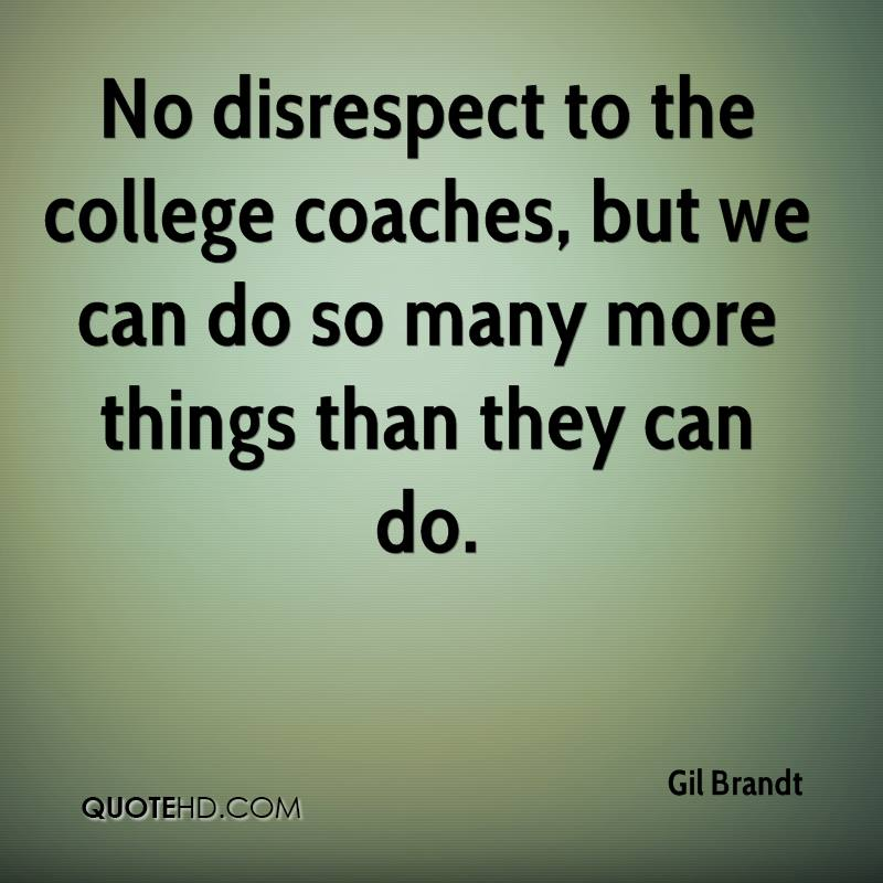 No disrespect to the college coaches, but we can do so many more things than they can do.