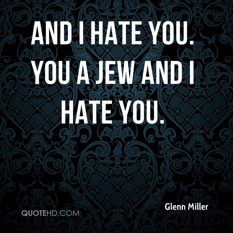 And I hate you. You a Jew and I hate you.