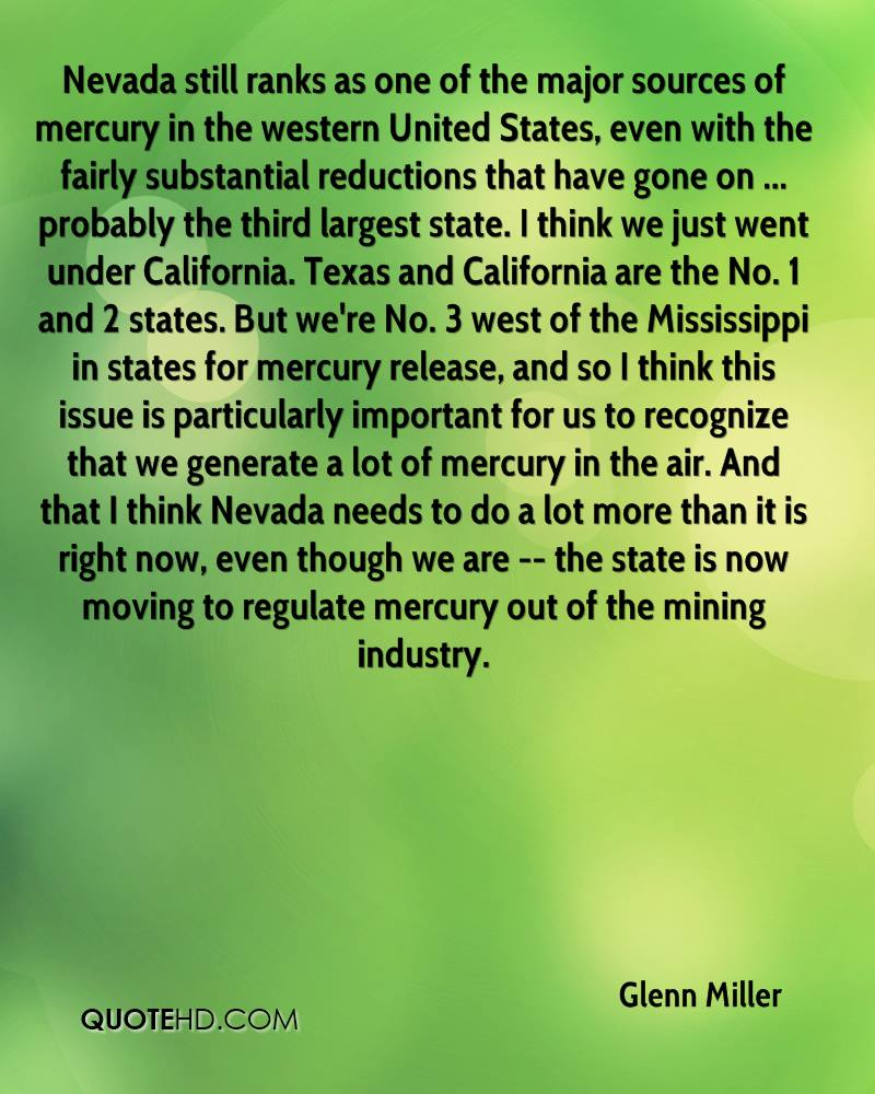 Nevada still ranks as one of the major sources of mercury in the western United States, even with the fairly substantial reductions that have gone on ... probably the third largest state. I think we just went under California. Texas and California are the No. 1 and 2 states. But we're No. 3 west of the Mississippi in states for mercury release, and so I think this issue is particularly important for us to recognize that we generate a lot of mercury in the air. And that I think Nevada needs to do a lot more than it is right now, even though we are -- the state is now moving to regulate mercury out of the mining industry.