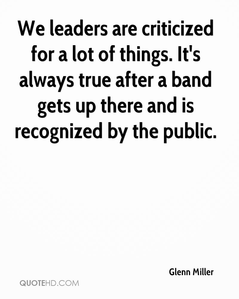 We leaders are criticized for a lot of things. It's always true after a band gets up there and is recognized by the public.
