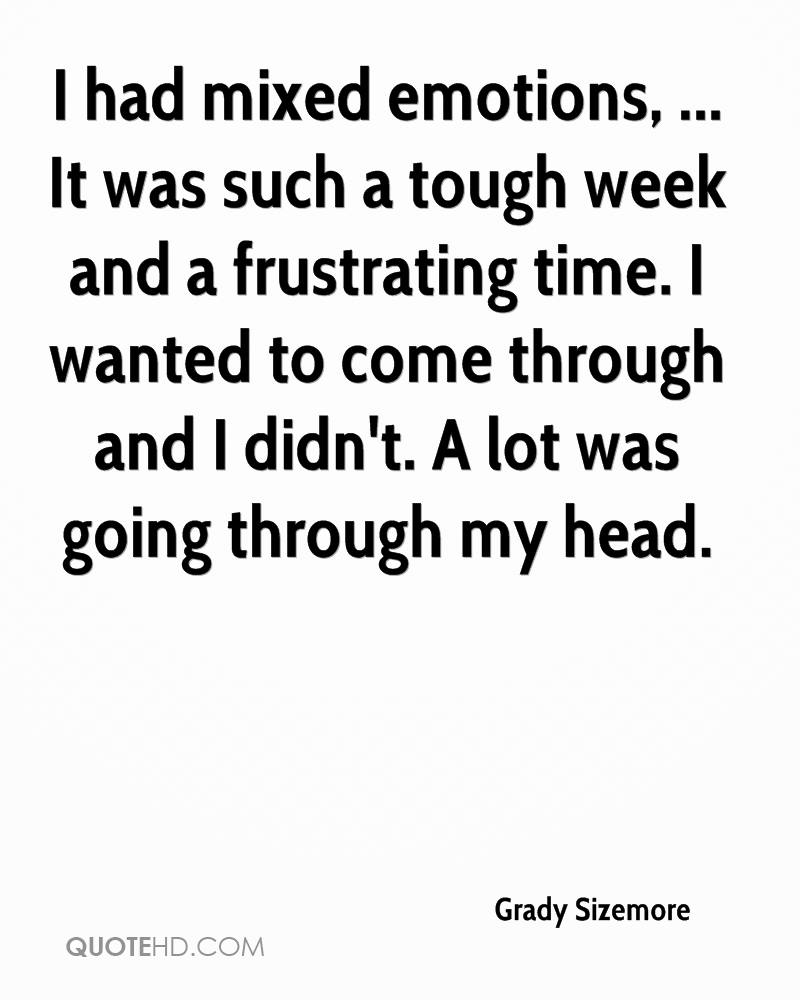 I had mixed emotions, ... It was such a tough week and a frustrating time. I wanted to come through and I didn't. A lot was going through my head.