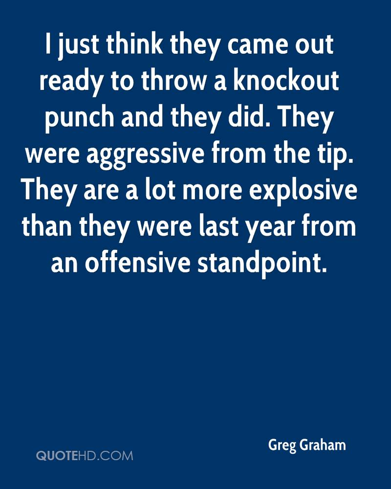 I just think they came out ready to throw a knockout punch and they did. They were aggressive from the tip. They are a lot more explosive than they were last year from an offensive standpoint.