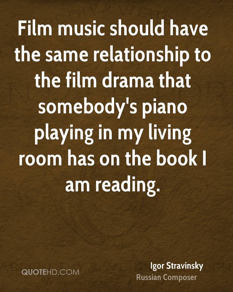 Film music should have the same relationship to the film drama that somebody's piano playing in my living room has on the book I am reading.