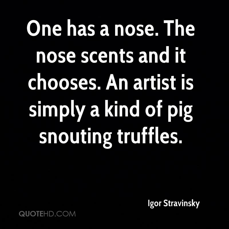 One has a nose. The nose scents and it chooses. An artist is simply a kind of pig snouting truffles.