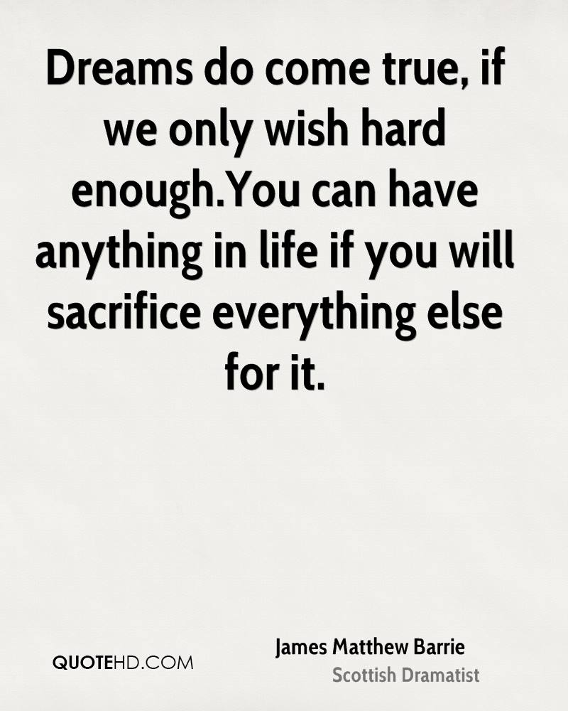 Dreams do come true, if we only wish hard enough.You can have anything in life if you will sacrifice everything else for it.