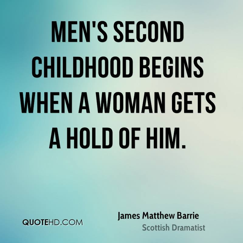 Men's second childhood begins when a woman gets a hold of him.