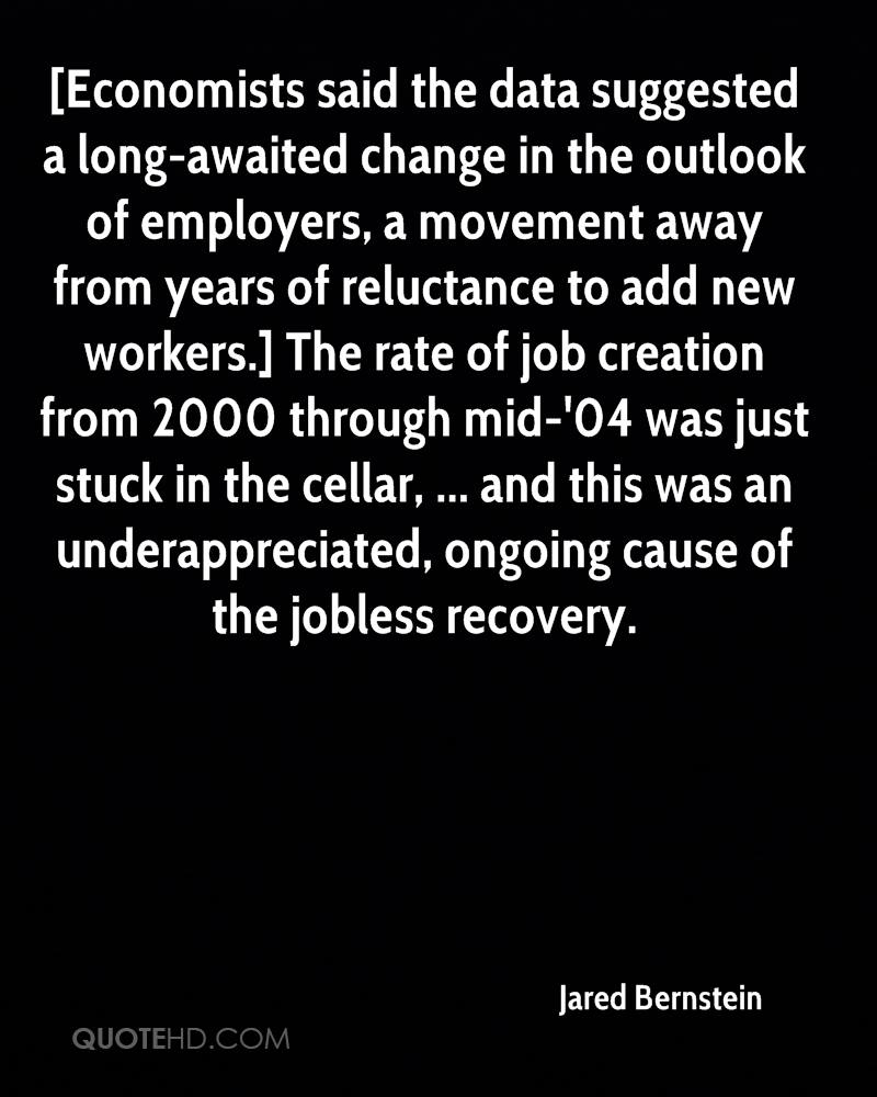 [Economists said the data suggested a long-awaited change in the outlook of employers, a movement away from years of reluctance to add new workers.] The rate of job creation from 2000 through mid-'04 was just stuck in the cellar, ... and this was an underappreciated, ongoing cause of the jobless recovery.
