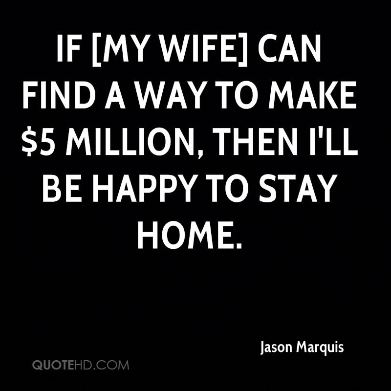 If [my wife] can find a way to make $5 million, then I'll be happy to stay home.