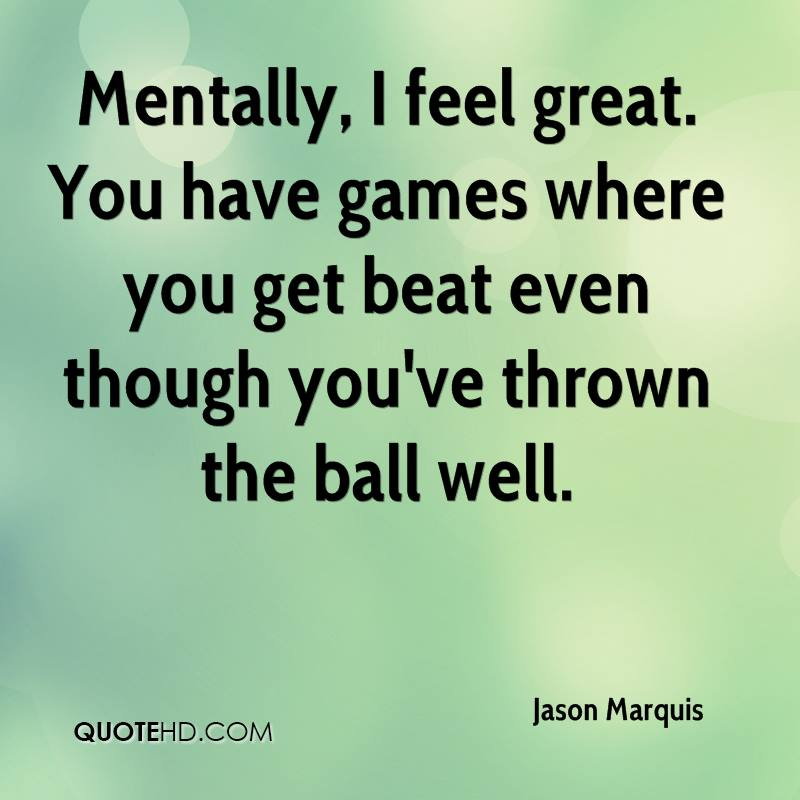 Mentally, I feel great. You have games where you get beat even though you've thrown the ball well.