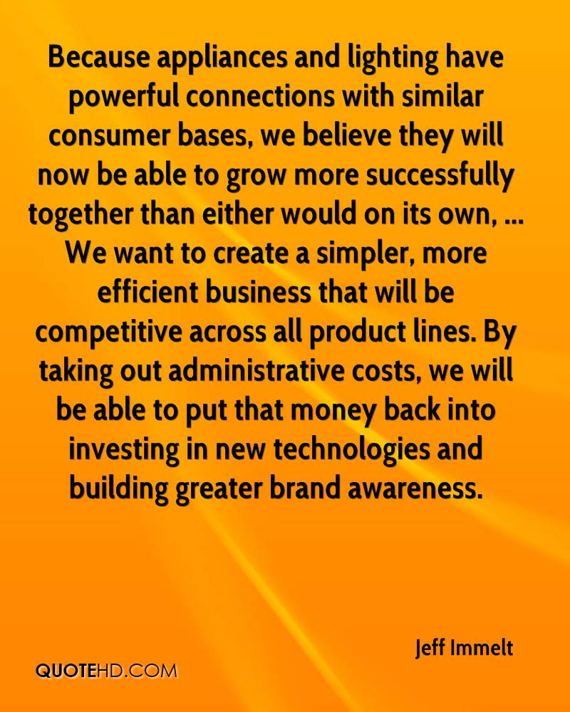 Because appliances and lighting have powerful connections with similar consumer bases, we believe they will now be able to grow more successfully together than either would on its own, ... We want to create a simpler, more efficient business that will be competitive across all product lines. By taking out administrative costs, we will be able to put that money back into investing in new technologies and building greater brand awareness.