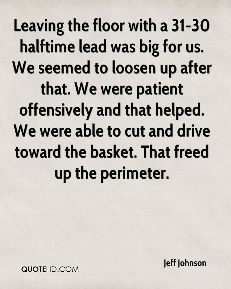 Leaving the floor with a 31-30 halftime lead was big for us. We seemed to loosen up after that. We were patient offensively and that helped. We were able to cut and drive toward the basket. That freed up the perimeter.