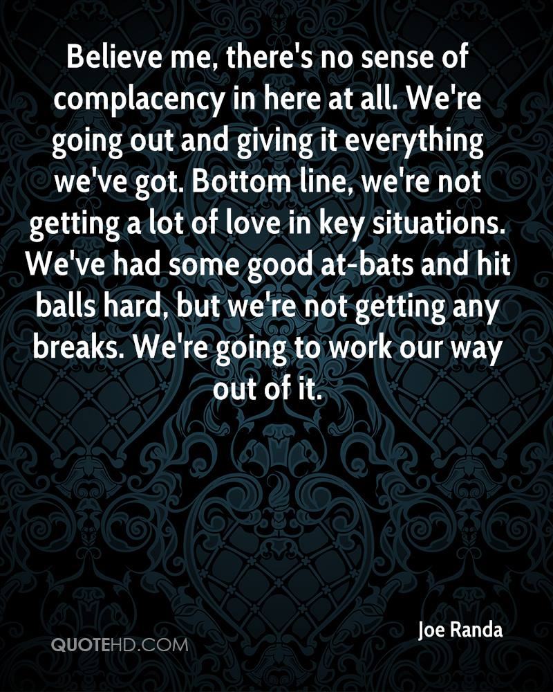 Believe me, there's no sense of complacency in here at all. We're going out and giving it everything we've got. Bottom line, we're not getting a lot of love in key situations. We've had some good at-bats and hit balls hard, but we're not getting any breaks. We're going to work our way out of it.