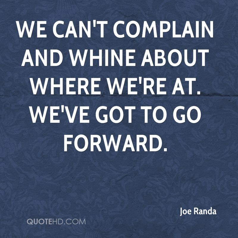 We can't complain and whine about where we're at. We've got to go forward.