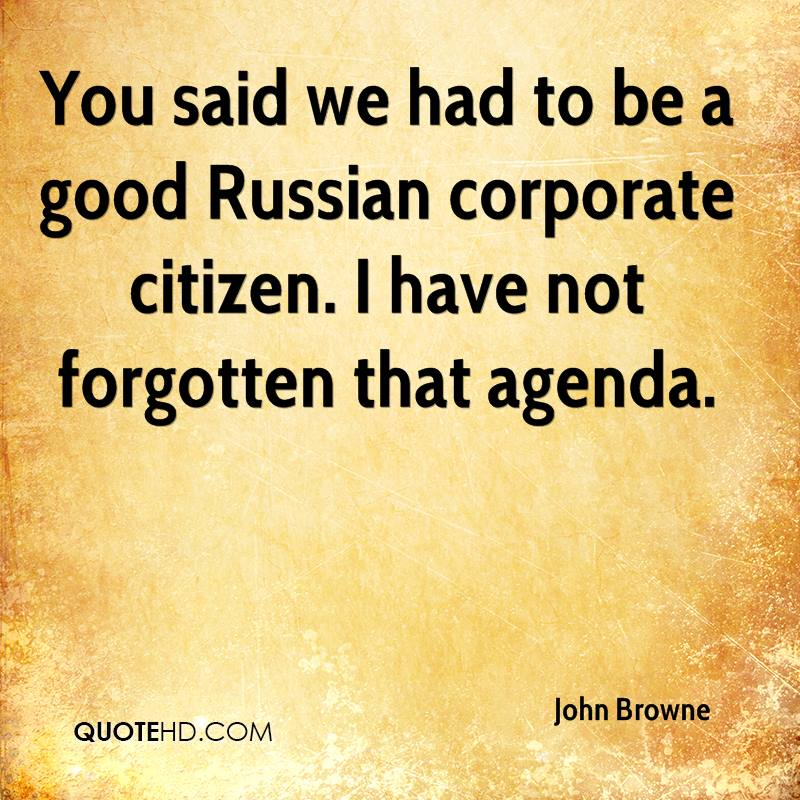 You said we had to be a good Russian corporate citizen. I have not forgotten that agenda.