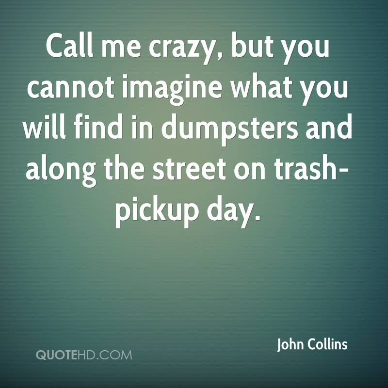 Call me crazy, but you cannot imagine what you will find in dumpsters and along the street on trash-pickup day.
